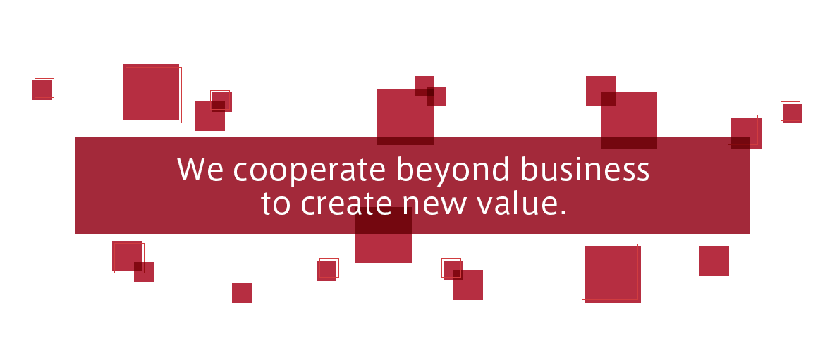 We cooperate beyond business to create new value.